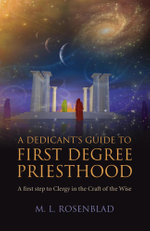 A Dedicant's Guide to First Degree Priesthood : A first step to Clergy in the Craft of the Wise - M. L. Rosenblad