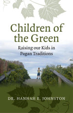 Children of the Green : Raising our Kids in Pagan Traditions - Dr. Hannah E. Johnston