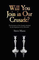 Will You Join in Our Crusade? : The Invitation Of The Gospels Unlocked By The Inspiration Of Les Miserables - Steve Mann