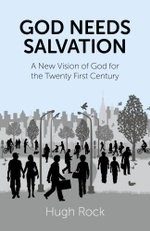 God Needs Salvation : A New Vision of God for the Twenty First Century - Hugh Rock
