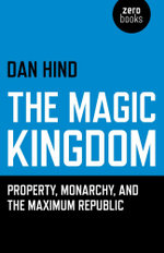 The Magic Kingdom : Property, Monarchy, and the Maximum Republic - Dan Hind