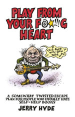 Play from Your Fucking Heart : A Somewhat Twisted Escape Plan for People Who Usually Hate Self-Help Books - Jerry Hyde