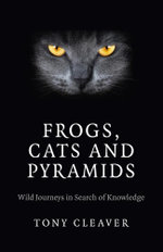 Frogs, Cats and Pyramids : Wild Journeys in Search of Knowledge - Tony Cleaver
