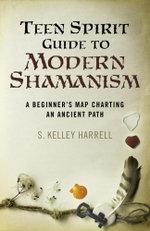 Teen Spirit Guide to Modern Shamanism : A Beginner's Map Charting an Ancient Path - S. Kelley Harrell