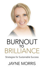 Burnout to Brilliance : Strategies for Sustainable Success - Jayne Morris