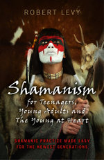 Shamanism for Teenagers, Young Adults and The Young At Heart : Shamanic Practice Made Easy For The Newest Generations - Robert Levy