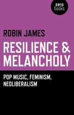 Resilience & Melancholy : Pop Music, Feminism, Neoliberalism - Robin James