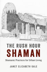 The Rush Hour Shaman : Shamanic Practices for Urban Living - Janet Elizabeth Gale