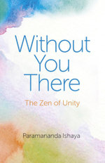 Without You There : The Zen of Unity - Paramananda Ishaya