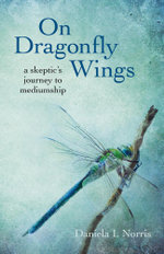 On Dragonfly Wings : a skeptic's journey to mediumship - Daniela I. Norris