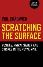 Scratching the Surface : Posties, Privatisation and Strikes in the Royal Mail - Phil Chadwick