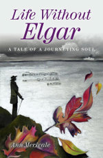 Life Without Elgar : A Tale of a Journeying Soul - Ann Merivale