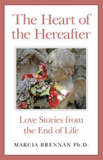 The Heart of the Hereafter : Love Stories from the End of Life - Marcia Brennan