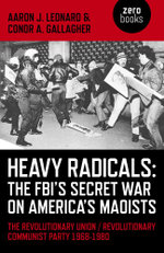 Heavy Radicals - The FBI's Secret War on America's Maoists : The Revolutionary Union / Revolutionary Communist Party 1968-1980 - Aaron J. Leonard