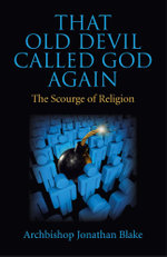 That Old Devil Called God Again : The Scourge of Religion - Archbishop Jonathan Blake