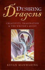 Desiring Dragons : Creativity, Imagination and the Writer's Quest - Kevan Manwaring