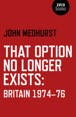That Option No Longer Exists : Britain 1974-76 - John Medhurst