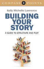 Compass Points - Building Your Story : A Guide to Structure and Plot - Kelly Lawrence
