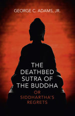 The Deathbed Sutra of the Buddha : or Siddhartha's Regrets - Jr. George C. Adams