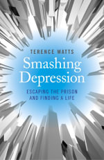 Smashing Depression : Escaping the Prison and Finding a Life - Terence Watts