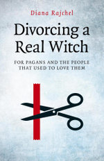 Divorcing a Real Witch : for Pagans and the People that Used to Love Them - Diana Rajchel
