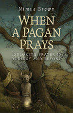 When a Pagan Prays : Exploring Prayer in Druidry and Beyond - Nimue Brown