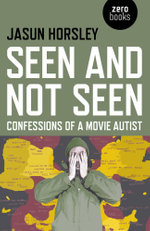 Seen and Not Seen : Confessions of a Movie Autist - Jasun Horsley