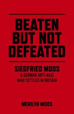 Beaten But Not Defeated : Siegfried Moos - A German anti-Nazi who settled in Britain - Merilyn Moos