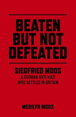 Beaten but Not Defeated : Siegfried Moos - A German Anti-Nazi Who Settled in Britain - Merilyn A. Moos