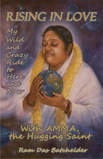 Rising in Love : My Wild and Crazy Ride to Here and Now, with Amma, the Hugging Saint - Ram Das Batchelder