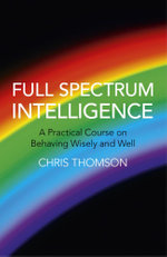 Full Spectrum Intelligence : A Practical Course on Behaving Wisely and Well - Chris Thomson