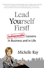 Lead Yourself First! : Indispensable Lessons in Business and in Life - Michelle Ray