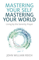 Mastering Your Self, Mastering Your World : Living by the Serenity Prayer - John William Reich