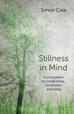 Stillness in Mind : A Companion to Mindfulness, Meditation and Living - Simon Cole