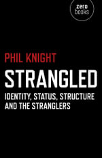 Strangled : Identity, Status, Structure and The Stranglers - Phil Knight