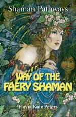 Shaman Pathways - Way of the Faery Shaman : The book of spells, incantations, meditations & faery magic - Flavia Kate Peters