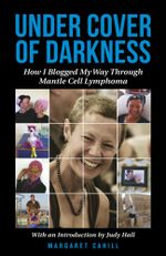 Under Cover of Darkness : How I Blogged My Way Through Mantle Cell Lymphoma - Margaret Cahill
