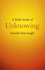 A Little Book of Unknowing - Jennifer Kavanagh