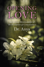 Opening Love : Intentional Relationships & the Evolution of Consciousness - Dr. Anya