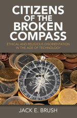 Citizens of the Broken Compass : Ethical and Religious Disorientation in the Age of Technology - Jack E. Brush
