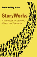 StoryWorks : A Handbook for Leaders, Writers and Speakers - Jane Bailey Bain