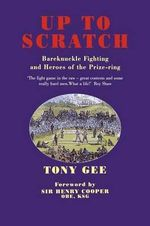 Up to Scratch : Bare Knuckle Fighting and Heroes of the Prize Ring - Tony Gee