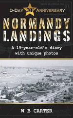 Normandy Landings - D-Day 70th Anniversary : A 19-Year-Old's Diary with Unique Photos - W. Brian Carter