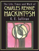 The Life, Times and Work of Charles Rennie Mackintosh - K E Sullivan