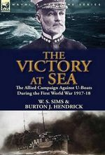 The Victory at Sea : The Allied Campaign Against U-Boats During the First World War 1917-18 - W S Sims