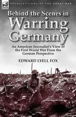 Behind the Scenes in Warring Germany : An American Journalist's View of the First World War from the German Perspective - Edward Lyell Fox