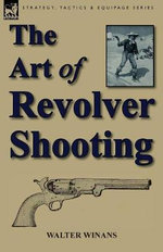 The Art of Revolver Shooting : The Early Exploits of the United States Navy 1775-... - Walter Winans