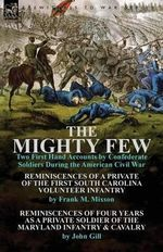 The Mighty Few : Two First Hand Accounts by Confederate Soldiers During the American Civil War-Reminiscences of a Private of the First South Carolina Volunteer Infantry by Frank M. Mixson & Reminiscences of Four Years as a Private Soldier of the Maryland I - Frank M Mixson