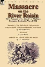 Massacre on the River Raisin : Three Accounts of the Disastrous Michigan Campaign During the War of 1812 - William Atherton