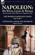 Napoleon : His Wives, Lovers & Women-Two Accounts of the Women in Napoleon's Life - Tighe Hopkins